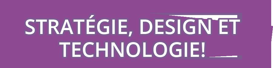 stratégie, design et technologie!