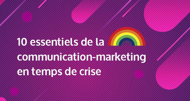 Les 10 essentiels de la communication-marketing en temps de crise Édition COVID-19