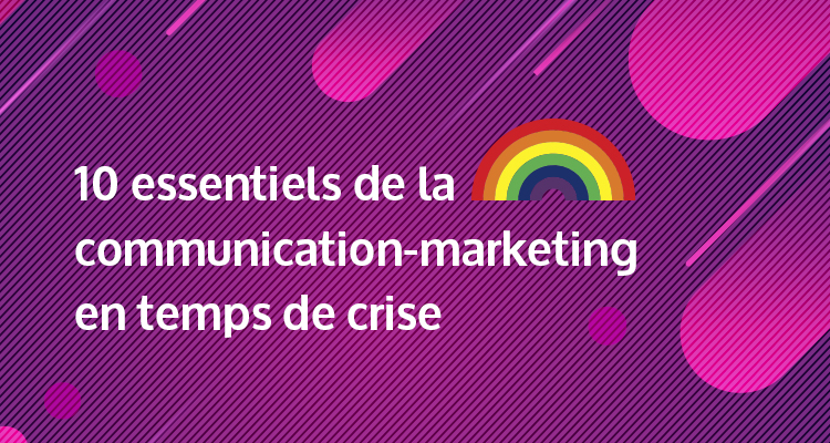 Les 10 essentiels de la communication-marketing en temps de crise Édition COVID-19